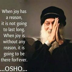 """When joy has a reason, it is not going to last long. When joy is without any reason, it is going to be there forever."" - Osho"