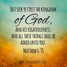 But seek ye first the kingdom of God, and his righteousness;and all these things shall be added unto you. - Matthew 6:33