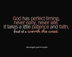 God has perfect timing never early never late. It takes a little patience and faith but it is worth the wait