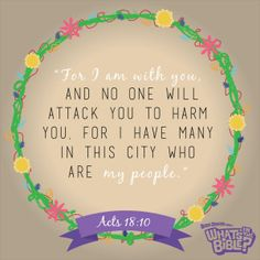 """Acts 18:10 - Verse of the Day 7/16/14 - Whats in the Bible """"For I am with you, and no one will attack you to harm you. For I have many in this city who are my people."""""""