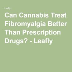 Can Cannabis Treat Fibromyalgia Better Than Prescription Drugs? - Leafly
