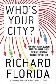 Who's Your City?: How the Creative Economy Is Making Where to Live the Most Important Decision of Your Life, Richard Florida.
