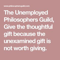 The Unemployed Philosophers Guild, Give the thoughtful gift because the unexamined gift is not worth giving.