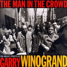 The Man in the Crowd: The Uneasy Streets of Garry Winogra...