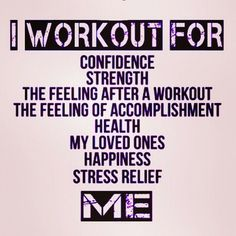 """I workout for: confidence, strength, the feeling after a workout, the feeling of accomplishment, health, loved ones, happiness, stress releaf, me."" #Motivation #quote"