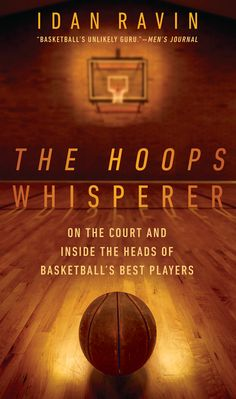 THE HOOPS WHISPERER by Idan Ravin -- Basketball's most unlikely—and most sought-after—training guru offers an inside look at his career, his methods, and the all-star players whose games he's helped transform.
