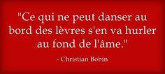 Ce qui ne peut danser au bord des lèvres,s'en va hurler au bord de l'âme ♥ Christian Bobin