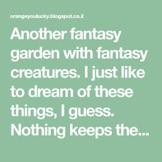 Another fantasy garden with fantasy creatures. I just like to dream of these things, I guess. Nothing keeps the blood pressure lo...