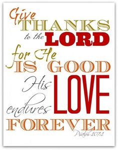 Psalm 107:1 Give Thanks to the Lord, for He is Good, His Love endures Forever.
