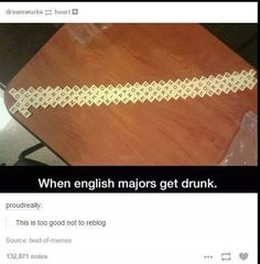 *thinks* I am an English major.... *aloud* SOMEONE GET ME BOOZE AND SCRABBLE TILES!