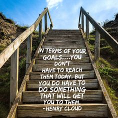 "In terms of your goals....you don't have to reach them today. But you do have to do something that will get you to them."" -Henry Cloud"