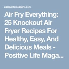Air Fry Everything: 25 Knockout Air Fryer Recipes For Healthy, Easy, And Delicious Meals - Positive Life Magazine