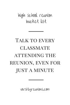 talk to every classmate attending the reunion, even for just a minute • High School Reunion Bucket List from varsityreunions.com