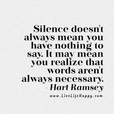 """ Silence doesn't always mean you have nothing to say. It may mean you realize that words aren't always necessary."" - Hart Ramsey, livelifehappy.com"