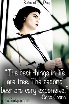 """The best things in life are free. The second best are very expensive.""     -Coco Chanel"
