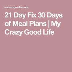 21 Day Fix 30 Days of Meal Plans | My Crazy Good Life