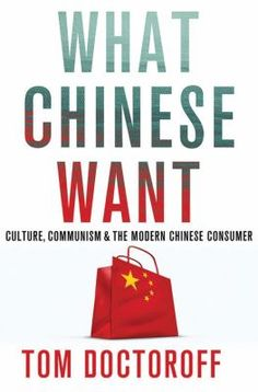 What Chinese want : culture, communism, and China's modern consumer by Tom Doctoroff