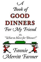 Fannie Farmer - A Book of Good Dinners for My Friend. From one of America's most famous early cooks comes this book of menu plans and dinner recipes for Christmas, Thanksgiving, Easter, Lent, formal luncheons and dinners, everyday family dinners and even warm-weather and emergency dinners, for whenever company shows up unexpectedly. Miss Farmer has done the hard work of creating a variety of meals that will have your guests asking for second servings!