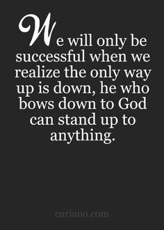 We will only be successful when we realize the only way up is down, he who bows down to God can stand up to anything.