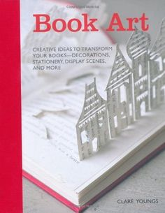 Book Art: Creative Ideas to Transform Your Books, Decorations, Stationary, Display Scenes and More by Claire Youngs, http://www.amazon.com/dp/1908170921/ref=cm_sw_r_pi_dp_ccVfrb0CHY9R9