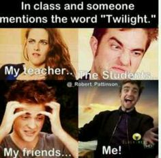 Ha that's me when I hear Twilight at school. But most of my friends judge me about it. So it is sad.