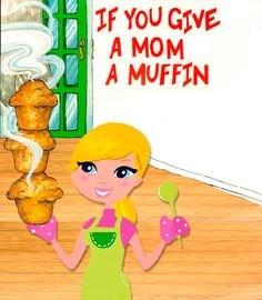 If you give a mom a muffin....Hahahaha!  Such a true story! --Use for mother's day??