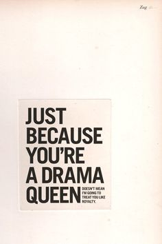Just because you're a drama queen doesn't mean that I'm going to treat you like royalty.
