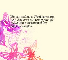 The past ends now. The future starts now. And every moment of your life is a constant invitation to live happily even after.