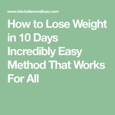 How to Lose Weight in 10 Days Incredibly Easy Method That Works For All