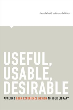 Useful, Usable, Desirable: Applying User Experience Design to Your Library - by Amanda Etches, Aaron Schmidt