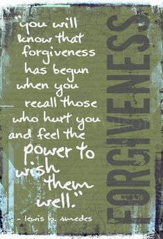 Forgiveness is a decision.  We decide to cut off the bitter root and plant a seed of love.  We cannot blame ourselves if it does not grow; sometimes the other party has poisoned the soil too much.  But we must keep the bitter roots cut and plant more and more seeds of love. Forgiveness begins when we make that choice; long before we see the results.