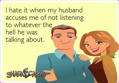 I hate it when my husband accuses me of not listening to whatever the hell he was talking about.