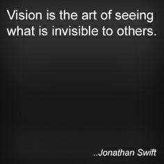 Vision is the art of seeing what is invisible to others. Jonathan Swift