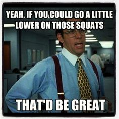 Crossfit officespace. This is my trainer to me EVERY TIME.