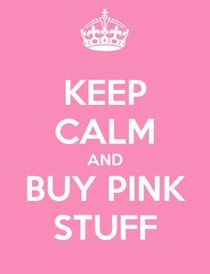 Keep Calm and buy Pink Stuff <--yeah baby! Simple formula! Adorb! ❤ #thinkpink #prettygirls