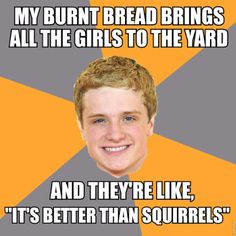 my burnt bread brings all the girls to the yard LOL