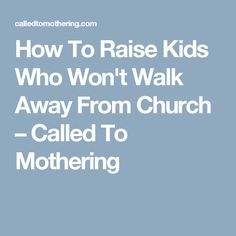 How To Raise Kids Who Won't Walk Away From Church – Called To Mothering