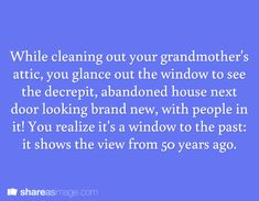 Prompt -- while cleaning out your grandmother's attic, you glance out the window to see the decrepit, abandoned house next door looking brand new, with people in it. you realize it's a window to the past: it shows the view from 50 years ago Daily Writing Prompts, Dialogue Prompts, Creative Writing Prompts, Writing Challenge, Book Writing Tips, Story Prompts, Writing Help, Writing Skills, Writing Ideas