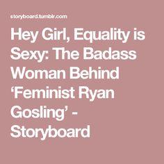 Hey Girl, Equality is Sexy: The Badass Woman Behind 'Feminist Ryan Gosling' - Storyboard