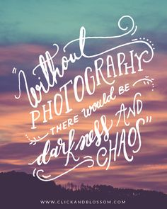 Without photography there would be darkness and chaos - Photography inspiring quote - Click & Blossom