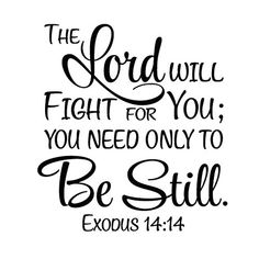 Exodus The Lord will fight for you; you need only be still - Vinyl Wall Art Decal Bible Verse - - Exodus The Lord will fight for you; you need only be still – Vinyl Wall Art Decal Bible Verse Faith Biblical Quotes, Prayer Quotes, Religious Quotes, Bible Verses Quotes, Bible Scriptures, Spiritual Quotes, Jesus Quotes, Psalms Quotes, Heart Quotes
