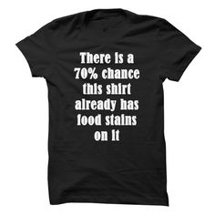 There Is A 70% Chance This Shirt Already Has Food Stains On It T Shirts, Hoodies. Check price ==► https://www.sunfrog.com/Funny/There-Is-A-70-Chance-This-Shirt-Already-Has-Food-Stains-On-It.html?41382 $19