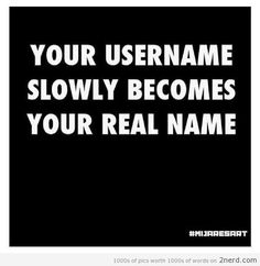 True man, all my online buddies usually call me 'Ninja' or 'Bee' for short of my gamer tag, even when they know my real name lmao. xD