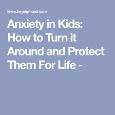Anxiety in Kids: How to Turn it Around and Protect Them For Life -