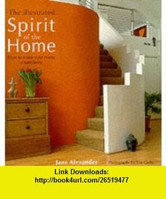 THE ILLUSTRATED SPIRIT OF THE HOME HOW TO MAKE YOUR HOME A SANCTUARY. (9780007103638) Jane. Alexander , ISBN-10: 0007103638  , ISBN-13: 978-0007103638 ,  , tutorials , pdf , ebook , torrent , downloads , rapidshare , filesonic , hotfile , megaupload , fileserve