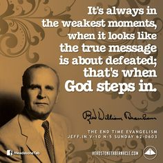 It's always in the weakest moments, when it looks like the true message is about defeated; that's when God steps in. Image  Quote from: THE END TIME EVANGELISM - JEFF IN V-10 N-5 SUNDAY 62-0603 - Rev. William Marrion Branham