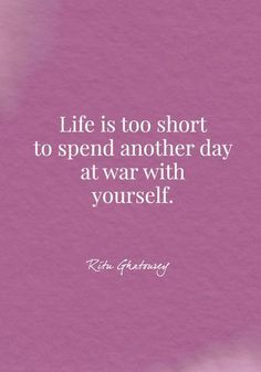 Life is too short to spend another day at war with yourself. - Ritu Ghatourey