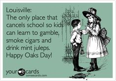 Louisville: The only place that cancels school so kids can learn to gamble, smoke cigars and drink mint juleps. Happy Oaks Day!