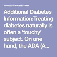 AdditionalDiabetes Information:Treating diabetes naturally is often a 'touchy' subject. On one hand, the ADA (American Diabetes Association) has yet to