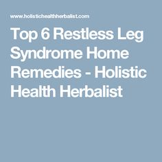 Top 6 Restless Leg Syndrome Home Remedies - Holistic Health Herbalist